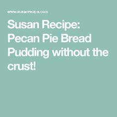 Susan Recipe: Pecan Pie Bread Pudding without the crust!