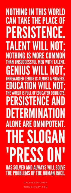 """""""Nothing in this world can take the place of persistence. Talent will not; nothing is more common than unsuccessful men with talent. Genius will not; unrewarded genius is almost a proverb. Education will not; the world is full of educated derelicts. Persistence and determination alone are omnipotent. The slogan 'Press On' has solved and always will solve the problems of the human race.""""  ― Calvin Coolidge    #quote #poster #print #president #quotes #genius #persistence #perseverance #courage"""