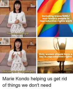 is the year we stop being trans exclusionary, even by accident or 'not thinking.' [Marie Kondo meme - 'only women should have a say in reproductive rights' does not spark joy while 'including trans/GNC/non-binary people in reproductive rights work' does] Transgender Ftm, Non Binary People, Trans Rights, Lgbt Memes, Reproductive Rights, Trans Man, Sparks Joy, Genderqueer, Feminism