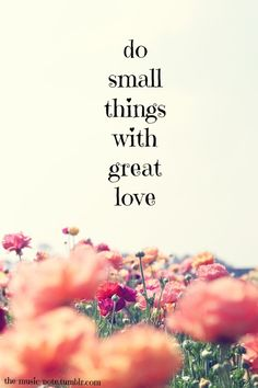 """Do small things with great love"""