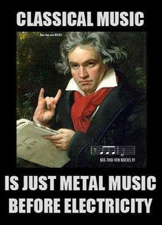 Classical Music is like Metal Music before electricity -- some of it anyway