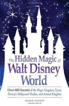 The Hidden Magic of Walt Disney World: Over 600 Secrets of the Magic Kingdom, Epcot, Disney's Hollywood Studios, and Animal Kingdom
