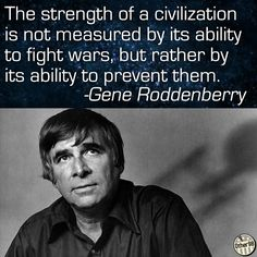 Gene Roddenberry, the creator of Star Trek said: The strength of a civilization is not measured by its ability to fight wars, but rather by its ability to prevent them. Star Wars, Star Trek Tos, Star Trek Quotes, Spock Quotes, Nerd Quotes, Wisdom Quotes, Great Quotes, Inspirational Quotes, Funky Quotes