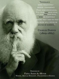 Ignorance more frequently begets confidence than does knowledge, it is those who know little, not those who know much, who so positively assert that this or that problem will never be solved by science.  Charles Darwin (1809-1882)