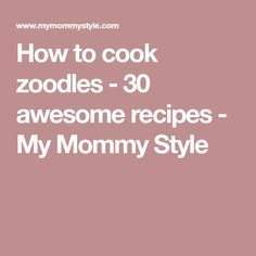 How to cook zoodles - 30 awesome recipes - My Mommy Style
