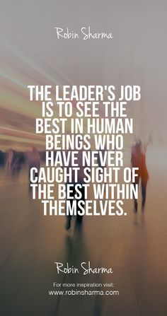 The leader& job is to see the best in human beings who have never caught sight of the best within themselves. The leader& job is to see the . Life Quotes Love, Great Quotes, Quotes To Live By, Me Quotes, Motivational Quotes, Inspirational Quotes, Leader Quotes, Teamwork Quotes, Cover Quotes