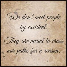 We don't meet people by accident. They are meant to cross our paths for a reason..