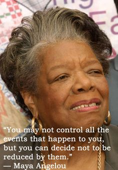 """You may not control all the events that happen to you, but you can decide not to be reduced by them."" 17 Maya Angelou Quotes That Will Inspire You To Be A Better Person"