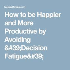 How to be Happier and More Productive by Avoiding 'Decision Fatigue'