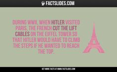 During WWII, when Hitler visited Paris, the French cut the lift cables on the Eiffel Tower so that Hitler would have to climb the steps if he wanted to reach the top.