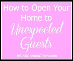 How to Open Your Home to Unexpected Guests at ASlobComesClean.com