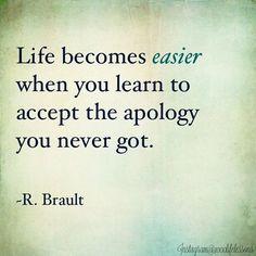 Life becomes easier when you learn to accept the apology you never got. - R. Brault