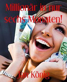 Millionär in nur sechs Monaten!: So einfach kann es jeder schaffen!