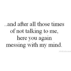 After all those times of not talking to me, here you come again messing with my mind.