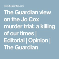The Guardian view on the Jo Cox murder trial: a killing of our times | Editorial | Opinion | The Guardian