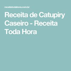 Receita de Catupiry Caseiro - Receita Toda Hora