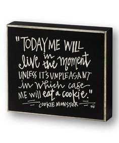 """ Today Me will live in the moment unless it's unpleasant in which case Me will eat a cookie. -- Cookie Monster""  Love this 'Cookie Monster' Box Sign on #zulily! #zulilyfinds"
