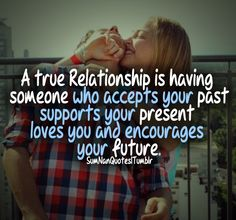 A true relationship is having someone who accepts your past, supports your present, loves you and encourages your future. | SumNan Quotes