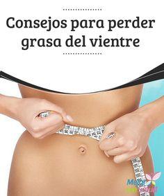 Consejos para perder grasa del vientre Cuando se tiene un vientre prominente o caído, con gran cantidad de grasa acumulada, es difícil que ciertas prendas de ropa se adapten adecuadamente,
