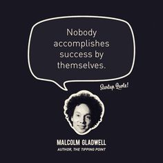 Nobody accomplishes success by themselves. - Malcolm Gladwell