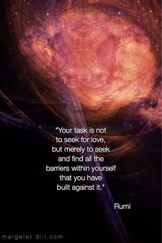 "Rumi Quote ""Your task is not to seek for love, but merely to seek and find all the barriers within yourself that you have built against it."" Rumi Your task is… Rumi quote I hope t… Rumi Love Quotes, Wisdom Quotes, Positive Quotes, Life Quotes, Inspirational Quotes, Quotes For Love, Love Meaning Quotes, Hafiz Quotes, Ego Quotes"