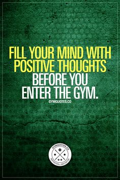 Fill your mind with positive thoughts before you enter the gym. Positive thoughts produces positive results. Think positive BEFORE you enter the gym AND while you're training of course! #positivethoughts #thinkpositive #gymquotes #workoutmotivation #gymmotivation www.gymquotes.co