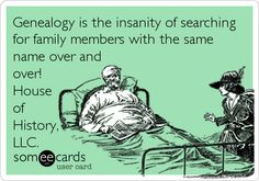 Genealogy is the insanity of searching for family members with the same name over and over! House of History, LLC.