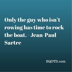Only the guy who isn't rowing has time to rock the boat.  -  Jean-Paul Sartre
