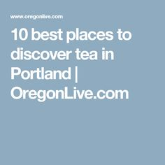 10 best places to discover tea in Portland | OregonLive.com