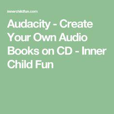 Audacity - Create Your Own Audio Books on CD - Inner Child Fun