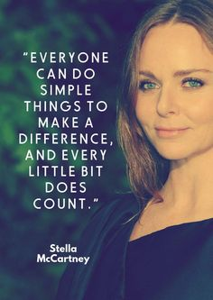 Everyone can do simple things to make a difference, and every little bit doe count. -Stella McCartney