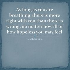 """""""As long as you are breathing, there is more right with you than there is wrong, no matter how ill or how hopeless you may feel. Yoga Quotes, Words Quotes, Wise Words, Sayings, Mindfulness Quotes, Mindfulness Meditation, Jon Kabat Zinn Quotes, Dreamy Quotes, Spirituality"""