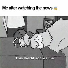 The news scares me too