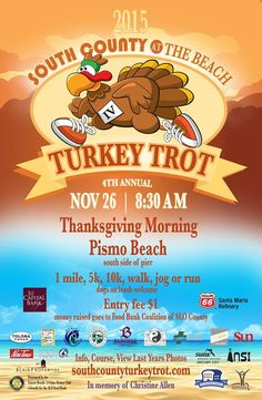 "The 4th annual Turkey Trot ""At Pismo Beach"", a benefit for the SLO Food Bank in memory of Christine Allen will be held Thanksgiving morning, November 26th, at 8:30 am rain or shine!  Entry Fee: $1 cash donation. Sign up on the south side of the Pismo Pier the day of the event. SouthCountyTurkeyTrot.com"