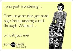 I was just wondering....    Does anyone else get road rage from pushing a cart through Walmart...    Or is it just me?