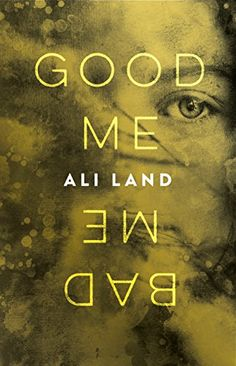 9/5/2017 GOOD ME BAD ME  Ali Land--ONE OF THE MOST EXTRAORDINARY, CONTROVERSIAL AND EXPLOSIVE DEBUTS OF 2017, Good Me Bad Me is for fans of quality psychological suspense and reading group fiction.  'The new Girl on The Train, which was the new Gone Girl. You get the picture. This psycho-thriller by Ali Land is set to be massive' —Cosmopolitan