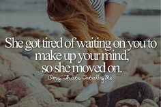 She got tired of waiting on you to make up your mind, so she moved on Amazing Quotes, Great Quotes, Inspirational Quotes, Sad Quotes, Quotes To Live By, Truth Quotes, Qoutes, Tired Of Waiting, Totally Me