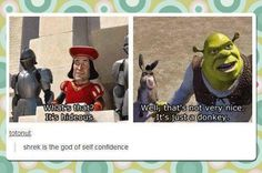 Shrek has a lot of self confidence.