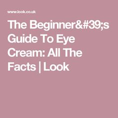 The Beginner's Guide To Eye Cream: All The Facts   Look