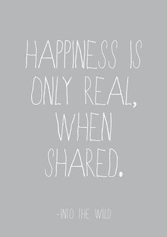 happiness is only real, when shared. [Into The Wild]