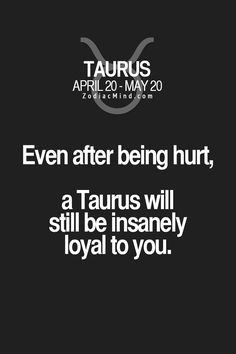 Even After being hurt, a Taurus will still be insanely loyal to you