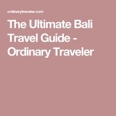 The Ultimate Bali Travel Guide - Ordinary Traveler