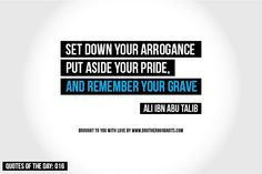 Set down your arrogance. Put aside your pride and remember your grave.