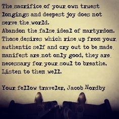 The sacrifice of your own truest longings and deepest joy does not serve the world. Abandon the false ideal of martyrdom. Those desires which rise up from your authentic self and cry out to be made manifest are not only good, they are necessary for your soul to breathe. Listen to them well.  Your fellow traveler, Jacob Nordby