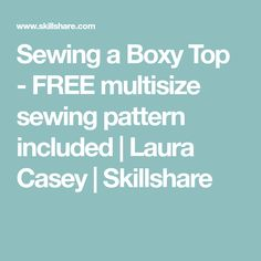 Sewing a Boxy Top - FREE multisize sewing pattern included | Laura Casey | Skillshare