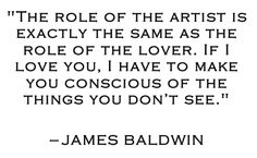 """""""The role of the artist is exactly the same as the role of lover. If I love you, I have to make you conscious of the things you don't see."""" –James Baldwin"""