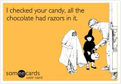 I checked your candy, all the chocolate had razors in it.