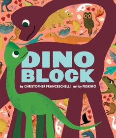 Dino Block by Christopher Franceschelli  Readers will be introduced to more than 20 different kinds of dinos via die-cuts of their unique silhouettes and the illuminating comparisons to familiar things from a young child's world.