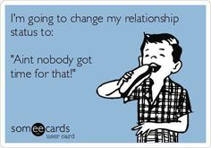 """Free and Funny Congratulations Ecard: I'm going to change my relationship status to: """"Aint nobody got time for that! Haha Funny, Hilarious, Funny Stuff, Funny Shit, E Cards, Someecards, Just For Laughs, Have Time, Laugh Out Loud"""