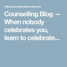 Counselling Blog — When nobody celebrates you, learn to celebrate...